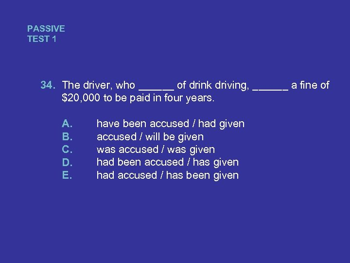 PASSIVE TEST 1 34. The driver, who ______ of drink driving, ______ a fine