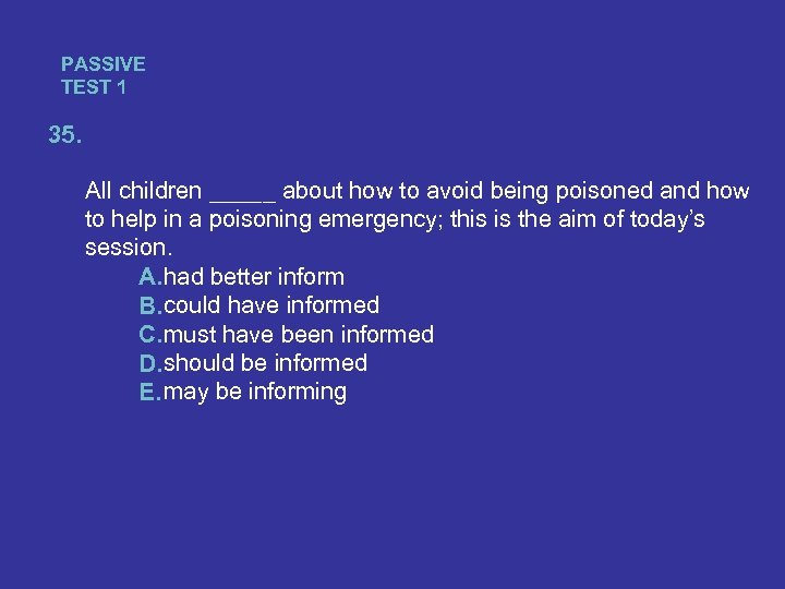 PASSIVE TEST 1 35. All children _____ about how to avoid being poisoned and