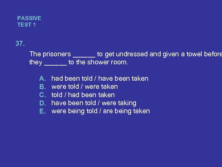 PASSIVE TEST 1 37. The prisoners ______ to get undressed and given a towel