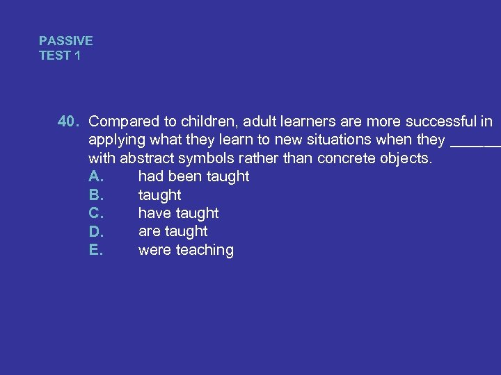 PASSIVE TEST 1 40. Compared to children, adult learners are more successful in applying