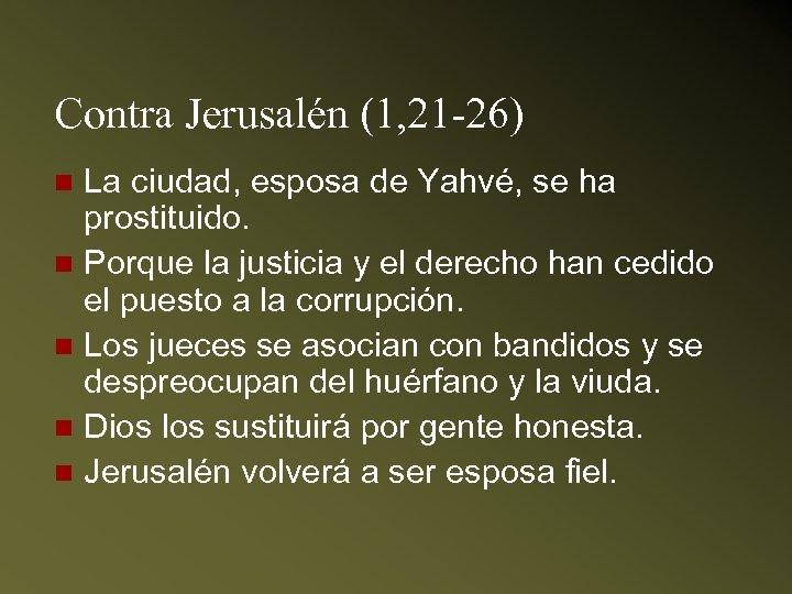 Contra Jerusalén (1, 21 -26) La ciudad, esposa de Yahvé, se ha prostituido. n