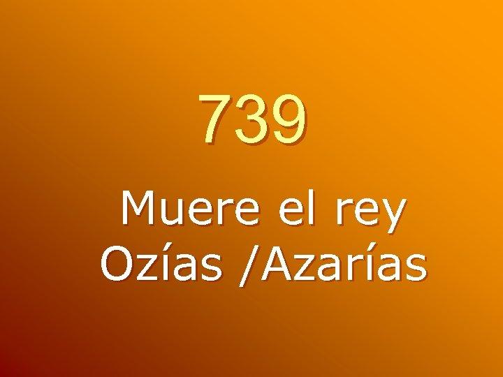 739 Muere el rey Ozías /Azarías