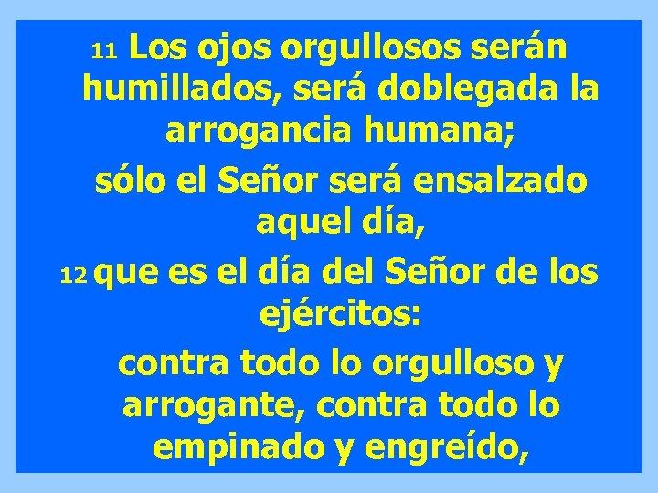 Los ojos orgullosos serán humillados, será doblegada la arrogancia humana; sólo el Señor será