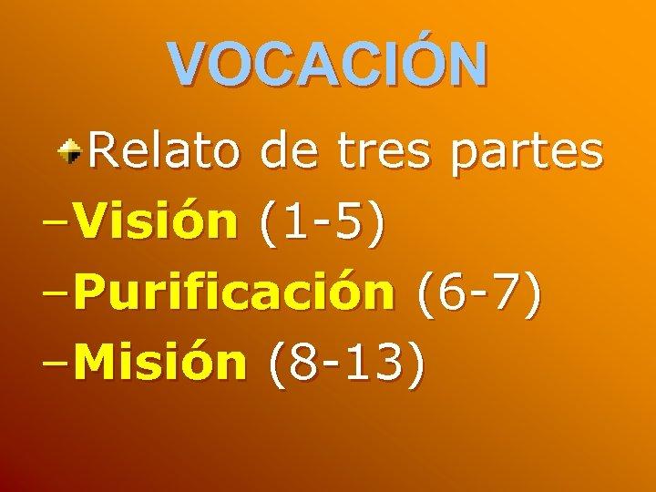 VOCACIÓN Relato de tres partes –Visión (1 -5) –Purificación (6 -7) –Misión (8 -13)