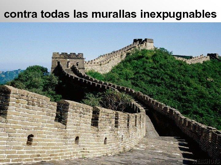 contra todas las murallas inexpugnables