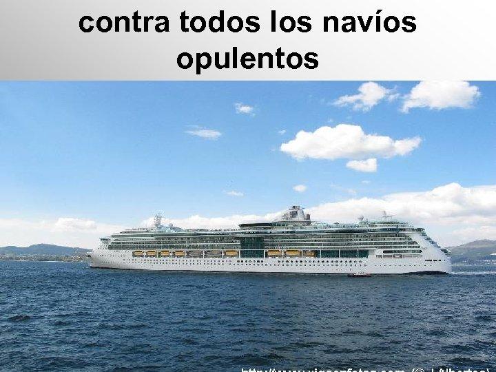 contra todos los navíos opulentos