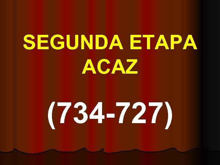 SEGUNDA ETAPA ACAZ (734 -727)