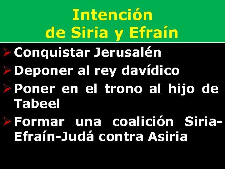 Intención de Siria y Efraín Ø Conquistar Jerusalén Ø Deponer al rey davídico Ø