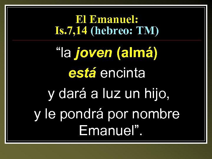 """El Emanuel: Is. 7, 14 (hebreo: TM) """"la joven (almá) está encinta y dará"""