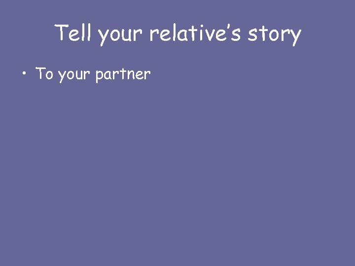 Tell your relative's story • To your partner