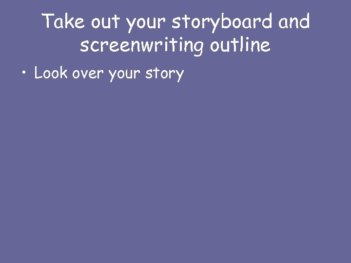Take out your storyboard and screenwriting outline • Look over your story