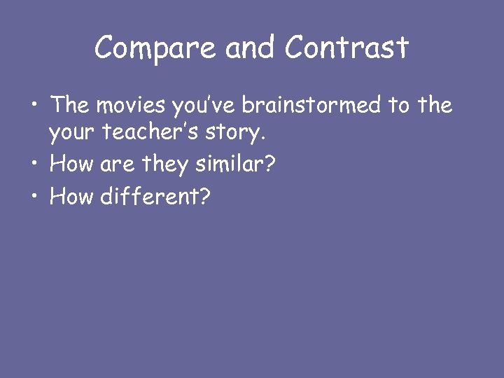 Compare and Contrast • The movies you've brainstormed to the your teacher's story. •