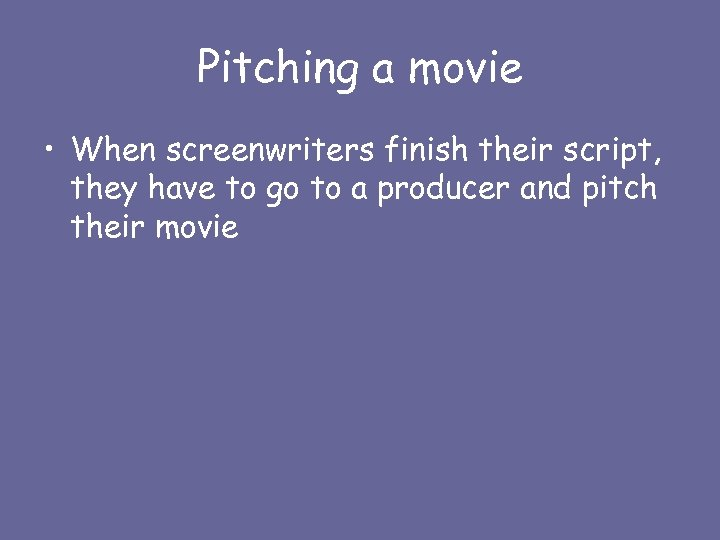 Pitching a movie • When screenwriters finish their script, they have to go to