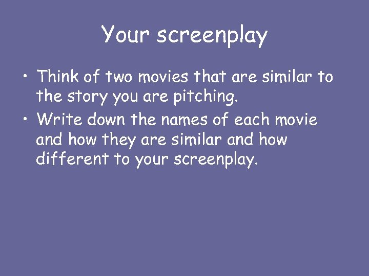Your screenplay • Think of two movies that are similar to the story you