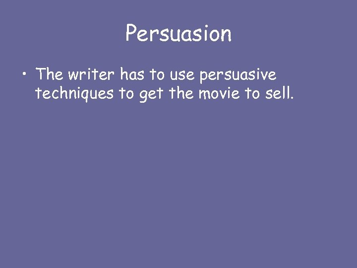 Persuasion • The writer has to use persuasive techniques to get the movie to