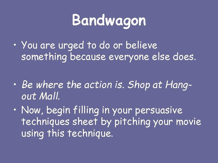 Bandwagon • You are urged to do or believe something because everyone else does.