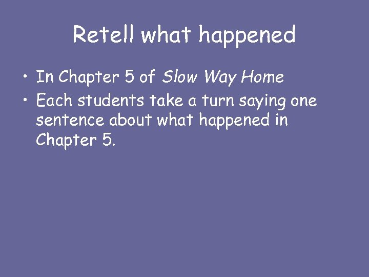 Retell what happened • In Chapter 5 of Slow Way Home • Each students
