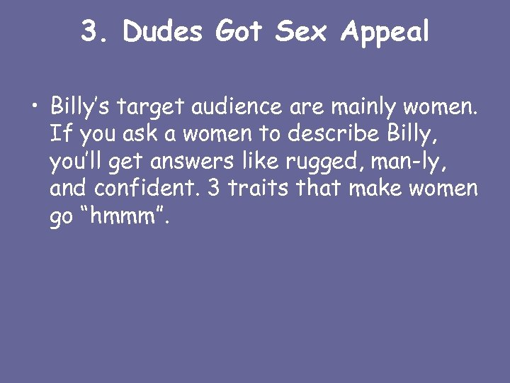 3. Dudes Got Sex Appeal • Billy's target audience are mainly women. If you