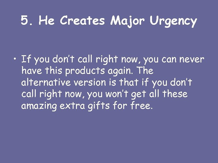 5. He Creates Major Urgency • If you don't call right now, you can