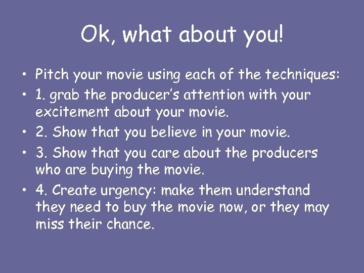 Ok, what about you! • Pitch your movie using each of the techniques: •