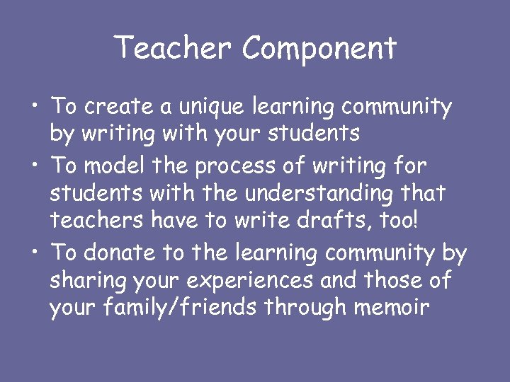Teacher Component • To create a unique learning community by writing with your students
