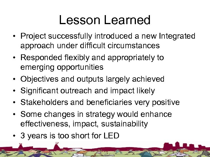 Lesson Learned • Project successfully introduced a new Integrated approach under difficult circumstances •