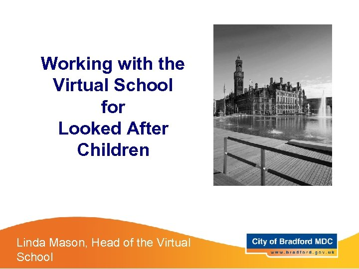 Working with the Virtual School for Looked After Children Linda Mason, Head of the