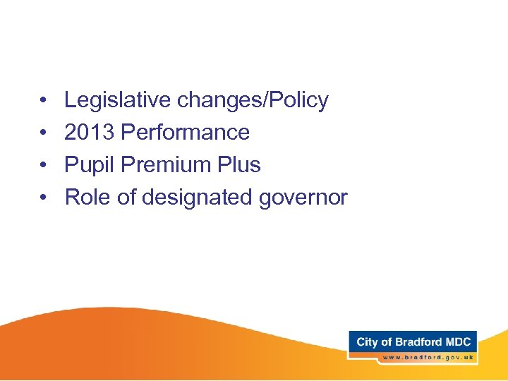 • • Legislative changes/Policy 2013 Performance Pupil Premium Plus Role of designated governor