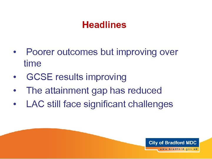 Headlines • Poorer outcomes but improving over time • GCSE results improving • The