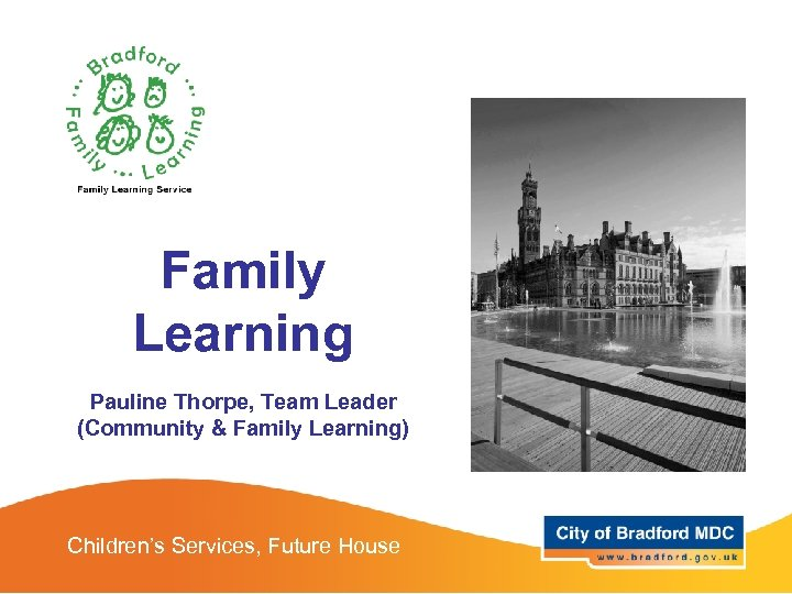 Family Learning Pauline Thorpe, Team Leader (Community & Family Learning) Children's Services, Future House