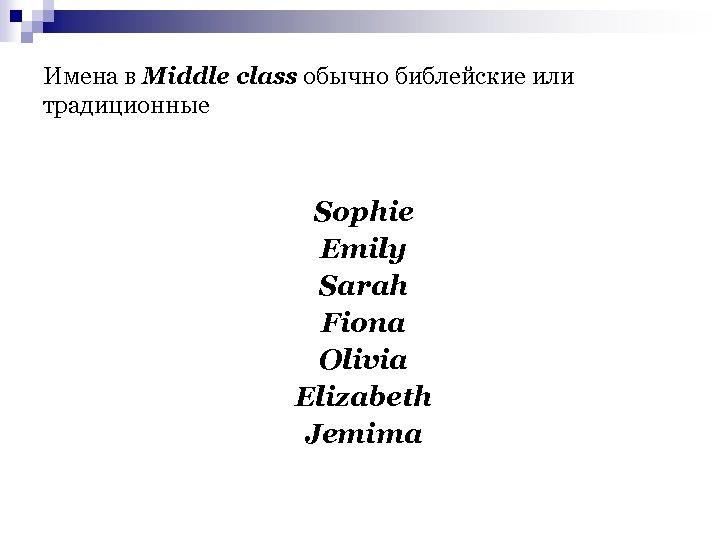 Имена в Middle class обычно библейские или традиционные Sophie Emily Sarah Fiona Olivia Elizabeth