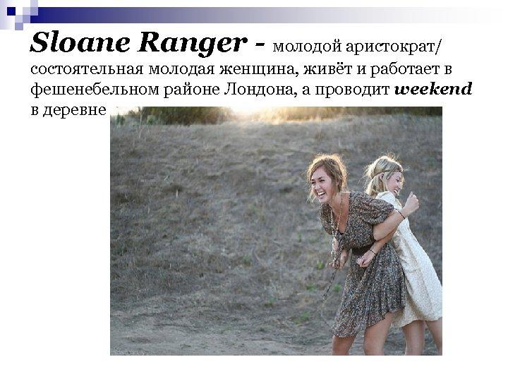 Sloane Ranger - молодой аристократ/ состоятельная молодая женщина, живёт и работает в фешенебельном районе