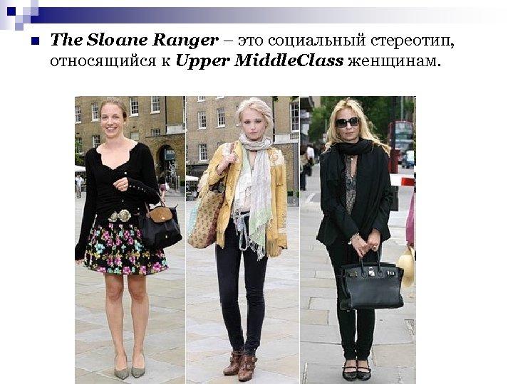 n The Sloane Ranger – это социальный стереотип, относящийся к Upper Middle. Class женщинам.