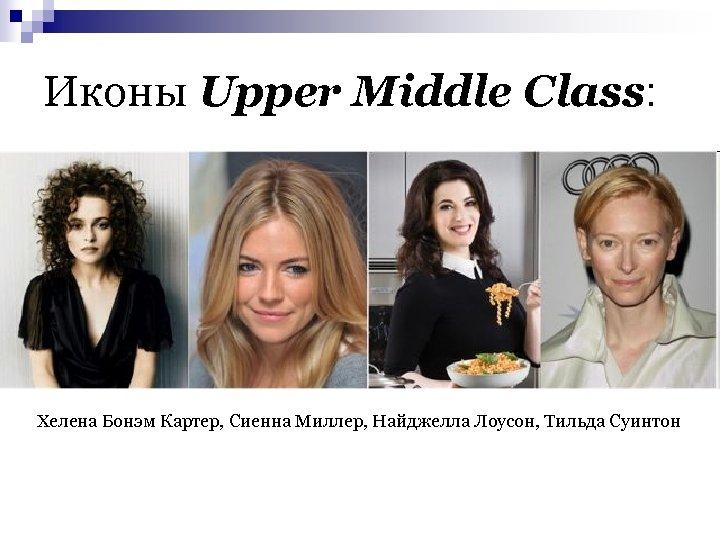 Иконы Upper Middle Class: n Хелена Бонэм Картер, Сиенна Миллер, Найджелла Лоусон, Тильда Суинтон