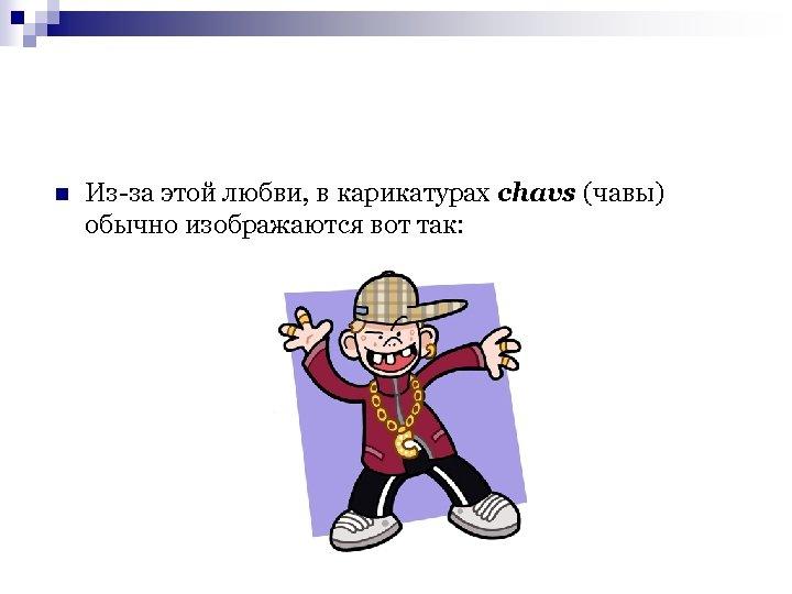 n Из-за этой любви, в карикатурах chavs (чавы) обычно изображаются вот так: