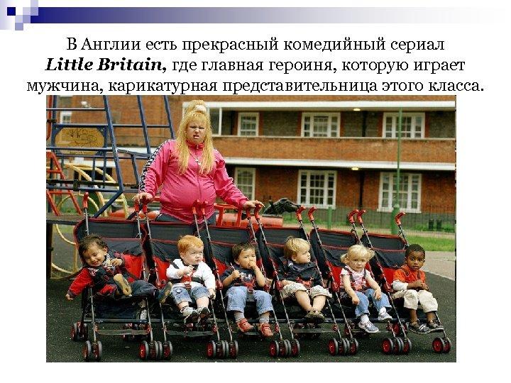 В Англии есть прекрасный комедийный сериал Little Britain, где главная героиня, которую играет мужчина,