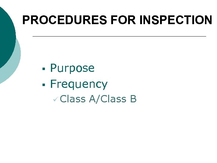 PROCEDURES FOR INSPECTION § § Purpose Frequency ü Class A/Class B