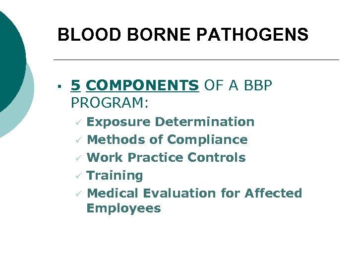 BLOOD BORNE PATHOGENS § 5 COMPONENTS OF A BBP PROGRAM: ü ü ü Exposure