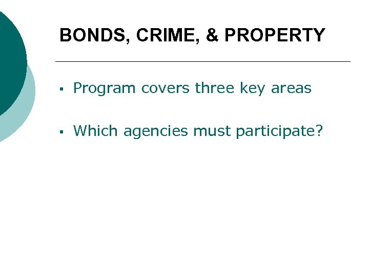 BONDS, CRIME, & PROPERTY § Program covers three key areas § Which agencies must