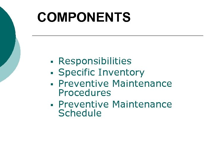 COMPONENTS § § Responsibilities Specific Inventory Preventive Maintenance Procedures Preventive Maintenance Schedule