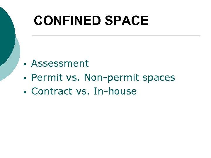 CONFINED SPACE § § § Assessment Permit vs. Non-permit spaces Contract vs. In-house