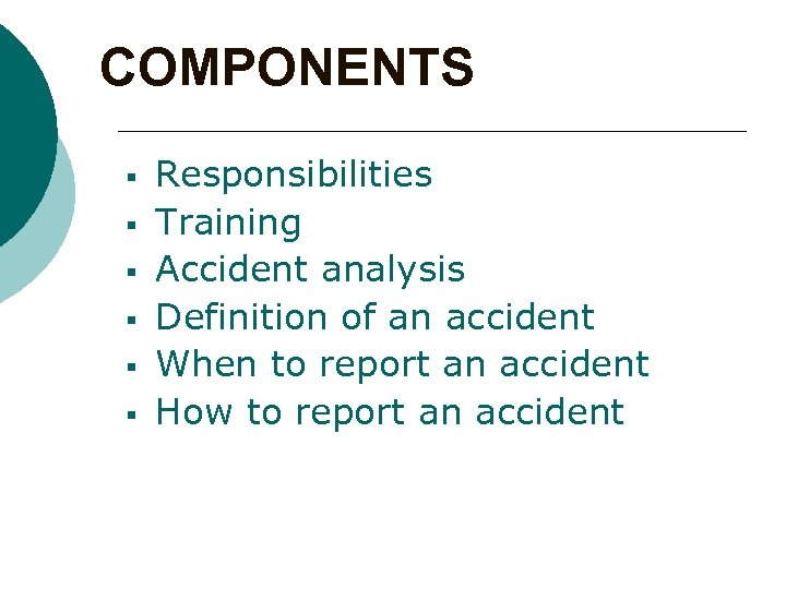 COMPONENTS § § § Responsibilities Training Accident analysis Definition of an accident When to