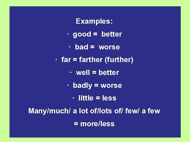 Examples: · good = better · bad = worse · far = farther (further)