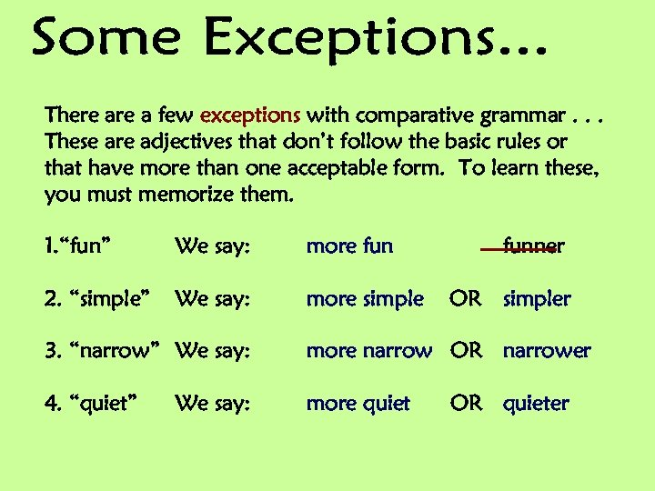 There a few exceptions with comparative grammar. . . These are adjectives that don't