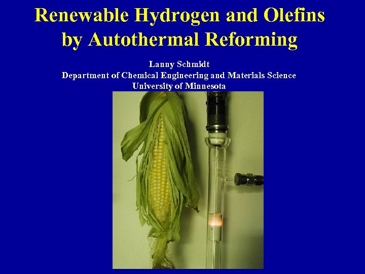 Renewable Hydrogen and Olefins by Autothermal Reforming Lanny Schmidt Department of Chemical Engineering and