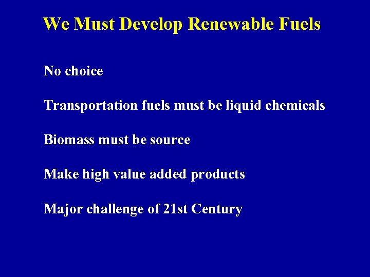 We Must Develop Renewable Fuels No choice Transportation fuels must be liquid chemicals Biomass