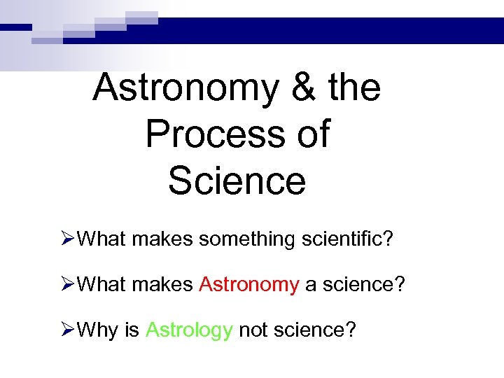 Astronomy & the Process of Science ØWhat makes something scientific? ØWhat makes Astronomy a
