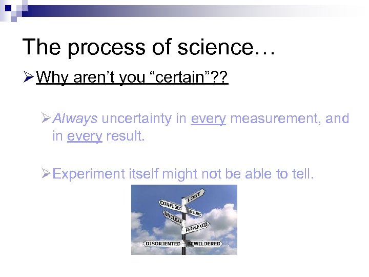 "The process of science… Ø Why aren't you ""certain""? ? ØAlways uncertainty in every"