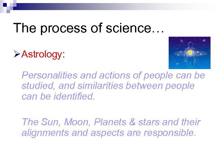 The process of science… Ø Astrology: Personalities and actions of people can be studied,