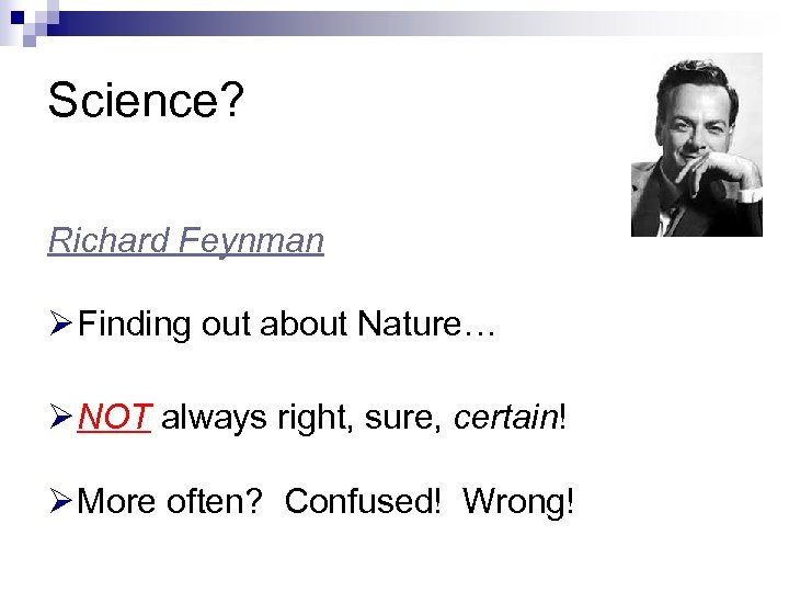 Science? Richard Feynman Ø Finding out about Nature… Ø NOT always right, sure, certain!